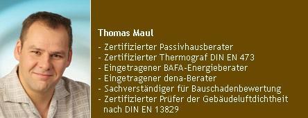Thomas Maul - Zertifizierter Passivhausberater, Zertifizierter Thermograf DIN EN 473, Eingetragener BAFA-Energieberater Nr. 109824, Eingetragener dena-Berater Nr. 741348, Zertifizierter Prüfer der Gebäudeluftdichtheit nach DIN EN 13829